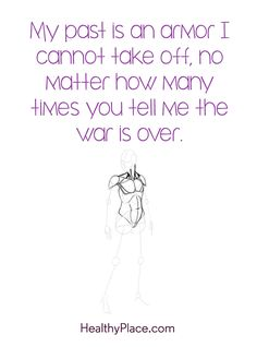 Quote on PTSD: My past is an armor I cannot take off, no matter how many times you tell me the war is over. www.HealthyPlace.com