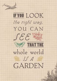 """""""If you look the right way, you can see that the whole world is a garden."""" From 'The Secret Garden'."""
