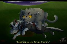 Badgerfang's death-he was made an apprentice at 3 moons old then was killed soon after by a warrior of Windclan during a battle. Before he died he asked Flintfang if he could have his warrior name and hopes that Brokenstar and his mother would be proud of him. He then died right after