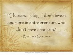 Charisma is big. I don't invest anymore in entrepreneurs who don't have charisma.