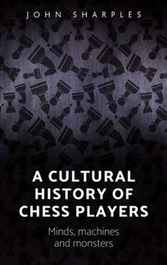 A Cultural History of Chess Players: Minds, Machines, and Monsters