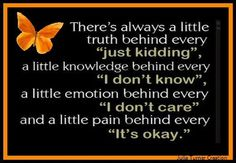 There's always a little truth behind every 'just kidding', a little knowledge behind every 'I don't know'