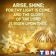 Isaiah 60:1 (NAS) Arise, shine; for your light has come, And the glory of the LORD has risen upon you.  https://www.facebook.com/trinitybroadcastingnetwork/photos/1203938009642726
