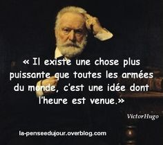 """""""There exists a thing greater than all the armies of the world, that is an idea whose time has come."""" Victor Hugo"""
