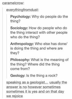 Different disciplines psychology anthropology sociology philosophy geology why do people do the thing is the thing a rock is it is we rejoice My Tumblr, Tumblr Posts, Tumblr Funny, Funny Quotes, Funny Memes, Hilarious, Text Posts, Funny Posts, Laugh Out Loud