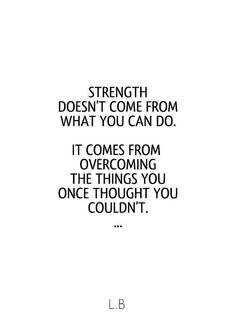 """Strength doesn't come from what you can do. It comes from overcoming the things you once thought you couldn't."""