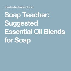 Soap Teacher: Suggested Essential Oil Blends for Soap