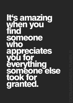 it's amazing when you find someone who appreciates you for everything someone else too for granted.