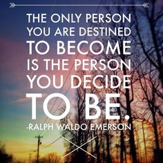 Ralph Waldo Emerson. The only person you are destined to become is the person you decide to be.