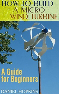 How to Build a Micro Wind Turbine: A Guide for Beginners: (Wind Power, Power Generation) by [Hopkins, Daniel] Alternative Power Sources, Alternative Energy, Wind Power, Solar Power, Going Off The Grid, Energy Projects, Solar Projects, Solar Energy Panels, Wind Charger