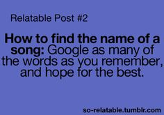 Relatable Post: How to find the name of a song: Google as many of the words as you remember and hope for the best