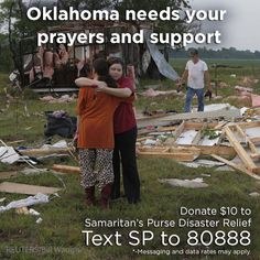 Help victims of tornadoes in Oklahoma: Visit http://www.samaritanspurse.org/article/oklahoma-tornado-response to donate online or register to volunteer, or text SP to 80888 to make a $10 donation to Samaritan's Purse Disaster Response efforts. As always, please pray and click repin to spread the word.