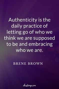 Authenticity is the daily practice of letting go of who we think we are supposed to be and embracing who we are. Brene Brown Quote on Authenticity. Learn to embrace who you are really supposed to be. #BreneBrownQuote #Authenticity #selflove #followyourdreams