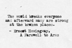 """The world breaks everyone and afterward many are strong in the broken places. But those that will not break it kills. It kills the very good and the very gentle and the very brave impartially. If you are none of these you can be sure it will kill you too but there will be no special hurry"" -Ernest Hemingway"
