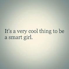 It's a very cool thing to be a smart girl.