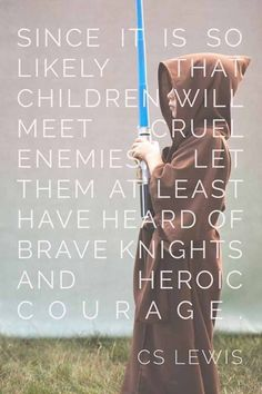 Since it is so likely that children will meet cruel enemies, let them at least have heard of brave knights and heroic courage. (C.S. Lewis)