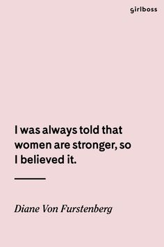 Girlboss Quote: I was always told that women are stronger, so I believe it. - Diane Von Furstenberg