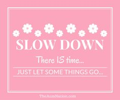 Slow down.  There is time.  Just let some things go!