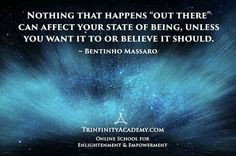 """""""Nothing that happens 'Out There' can affect your state of being, unless you want it to or believe it should. """" - Bentinho Massaro"""