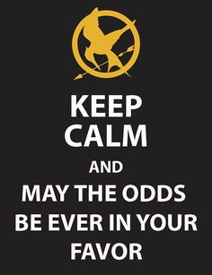 Hunger Games: Keep Calm! Kind of hard to keep calm when, 1) the odds really AREN'T in your favor, and 2) THERE ARW 23 OTHER PEOPLE TRYING TO KILL YOU!!!! Lol:)❤️