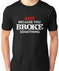 I'm Here Because You Broke Something Maintenance T-Shirt Unisex T-Shirt Work Shirts, Dad To Be Shirts, Cool T Shirts, Funny Shirts For Men, Chambray, Design Logo, Graphic Design, Tee Shirt Designs, Quality T Shirts