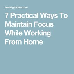 7 Practical Ways To Maintain Focus While Working From Home