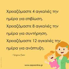 Χρειαζόμαστε 4 αγκαλιές την ημέρα για επιβίωση. Χρειαζόμαστε 8 αγκαλιές την ημέρα για συντήρηση. Χρειαζόμαστε 12 αγκαλιές την ημέρα για ανάπτυξη. Virginia Satir, Greek Quotes, Winnie The Pooh, Real Life, Family Guy, Chart, Good Things, Words, Children