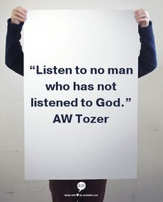 """Listen to no man who has not listened to God."" AW Tozer"