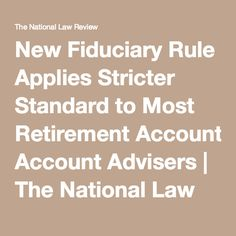 New Fiduciary Rule Applies Stricter Standard to Most Retirement Account Advisers | The National Law Review