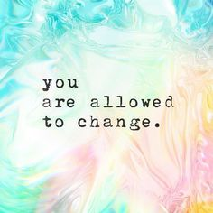 I'm always afraid how people would react at me changed so I don't change.