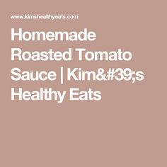 Homemade Roasted Tomato Sauce | Kim's Healthy Eats