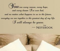 "I want this in my bedroom when I'm married ...   ""You are every reason, every hope, and every dream, I've ever had, and no matter what happens to us in the future, every day we are together is the greatest day of my life. I will always be yours."" -The Notebook   honest  faithful and true"