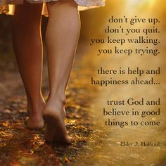 """""""Don't give up. Don't you quit. You keep walking. You keep trying. There is help and happiness ahead...Trust God and believe in good things to come."""" - Jeffrey R. Holland"""