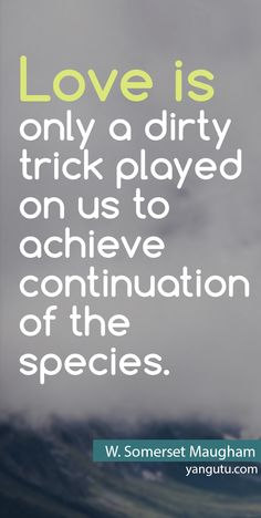 Love is only a dirty trick played on us to achieve continuation of the species