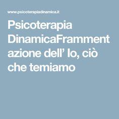 Psicoterapia DinamicaFrammentazione dell' Io, ciò che temiamo