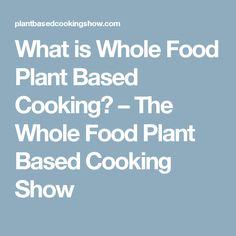 What is Whole Food Plant Based Cooking? – The Whole Food Plant Based Cooking Show