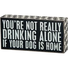 """Not Drinking Alone with Dog Box Sign   CALENDARS.COM - $14.80   Show your love for your best friend with this decorative box sign. Primitives by Kathy's About My Dog Box Sign is made of wood and is designed to be displayed by sitting or hanging. It reads """"You're not really drinking alone if your dog is home."""""""