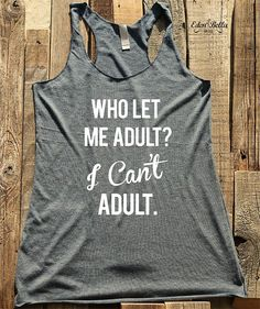 Who Let Me Adult? I Cant Adult. - shirt - workout tank top - choose colors - Soft Tri-Blend Racerback Tank