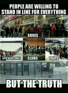 People are willing to stand in line for everything .... Except the TRUTH