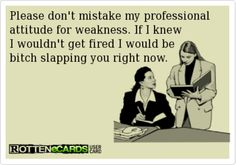 Don't mistake my professional attitude for weakness..