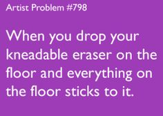 artist-problems:  Submitted by: bitch-182 [#798: When you drop your kneadable eraser on the floor and everything on the floor sticks to it.]