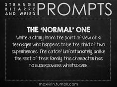 ✐ DAILY WEIRD PROMPT✐  THE 'NORMAL' ONE Write a story from the point of view of a teenager who happens to be the child of two superheroes. The catch? Unfortunately, unlike the rest of their family, this character has no superpowers whatsoever.  Want to publish a story inspired by this prompt?Click hereto read the guidelines~ ♥︎ And, if you're looking for more writerly content, make sure to follow me:maxkirin.tumblr.com! Creative Writing Prompts, Writing Advice, Writing Help, Writing A Book, Writing Ideas, Fiction Writing, Writing Quotes, Writing Resources, Fan Fiction