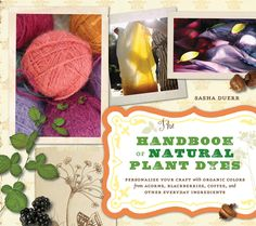 The Handbook of Natural Plant Dyes. by Sasha Duerr.  (Highly recommended by Mary Hanlon of Social Alterations for fashion and textile artists, designers, students and educators.) Buttery yellow from garden weeds or gorgeous garnet-red dye from flowers — achieving stunning colors for your fabric, yarn, and other natural materials is almost as easy as boiling water, with ingredients as close as your spice cabinet and as plentiful as fallen leaves on an autumn day.