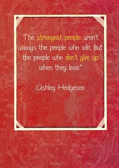 The strongest people aren't always the people who win, but the people who don't give up when they lose. -Ashley Hodgeson