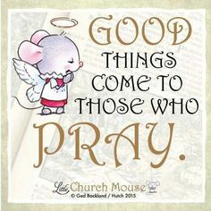 ✞♡✞ Good things come to those who Pray. Amen...Little Church Mouse 4 Jan. 2016 ✞♡✞