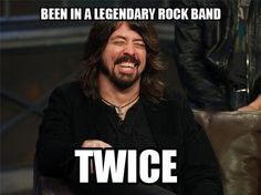 Dave Grohl. He is the guy I would have dinner with if I could pick anybody dead or alive.