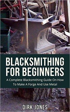 Blacksmithing For Beginners: A Complete Blacksmithing Guide On How To Make A Forge And Use Metal - Kindle edition by Dirk Jones. Crafts, Hobbies & Home Kindle eBooks @ Amazon.com.