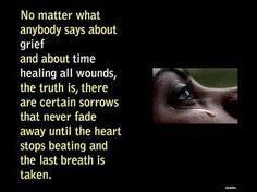 No matter what anybody says about grief and about time healing all wounds, the truth is, there are certain sorrows that never fade away until the heart stops beating and the last breath is taken.