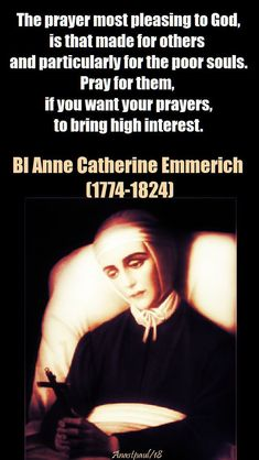 """Quote/s of the Day – 9 February – The Memorial of Bl Anne Catherine Emmerich (1774-1824) """"The prayer most pleasing to God is that made for others and particularly for the poor souls. Pray for them, if you want your prayers to bring high interest."""" Bl Anne Catherine Emmerich (1774-1824)#mypic"""