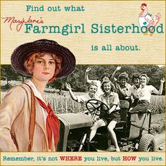 Find out what MaryJane's Farmgirl Sisterhood is all about. Join us! Remember, it's not WHERE you live, but HOW you live.